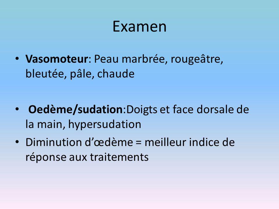 Examen Vasomoteur: Peau marbrée, rougeâtre, bleutée, pâle, chaude Oedème/sudation:Doigts et face dorsale de la main, hypersudation Diminution d'œdème