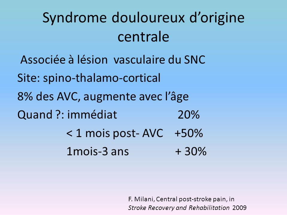 Syndrome douloureux d'origine centrale Associée à lésion vasculaire du SNC Site: spino-thalamo-cortical 8% des AVC, augmente avec l'âge Quand ?: imméd