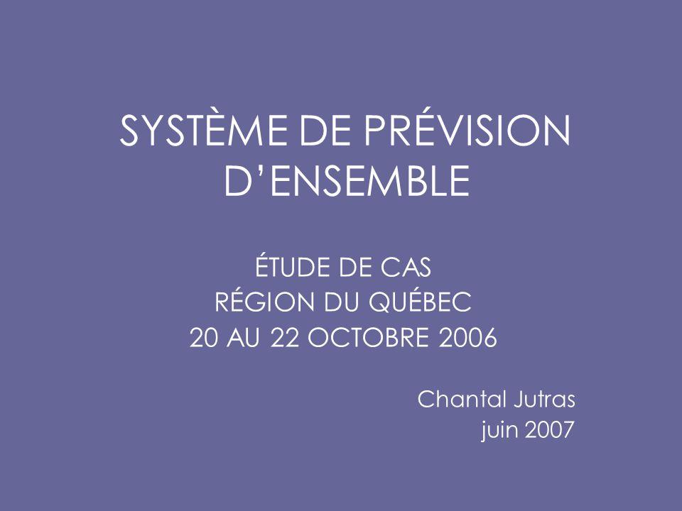 SYSTÈME DE PRÉVISION D'ENSEMBLE ÉTUDE DE CAS RÉGION DU QUÉBEC 20 AU 22 OCTOBRE 2006 Chantal Jutras juin 2007