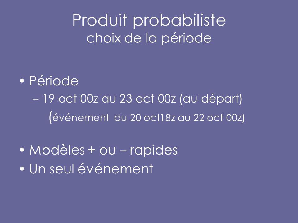 Produit probabiliste choix de la période Période –19 oct 00z au 23 oct 00z (au départ) ( événement du 20 oct18z au 22 oct 00z) Modèles + ou – rapides Un seul événement