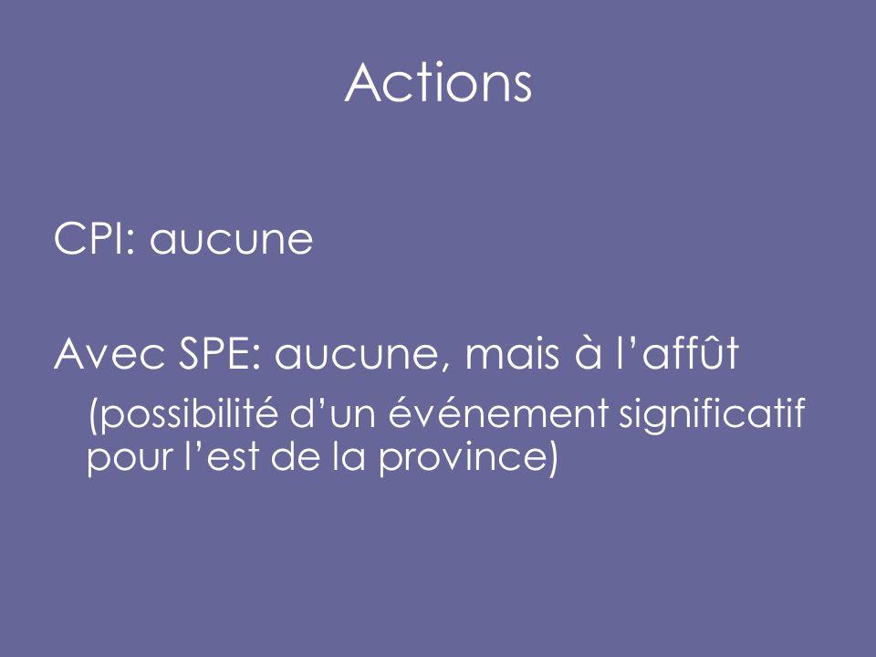 Actions CPI: aucune Avec SPE: aucune, mais à l'affût (possibilité d'un événement significatif pour l'est de la province)