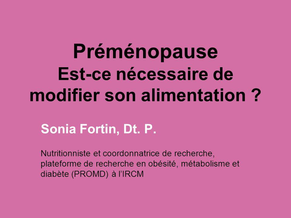 Préménopause Est-ce nécessaire de modifier son alimentation ? Sonia Fortin, Dt. P. Nutritionniste et coordonnatrice de recherche, plateforme de recher