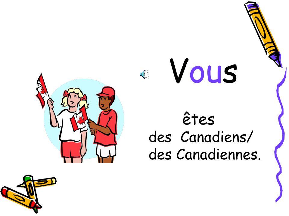 Vous êtes des Canadiens/ des Canadiennes.