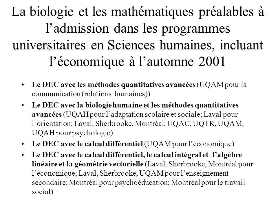 La biologie et les mathématiques préalables à l'admission dans les programmes universitaires en Sciences humaines, incluant l'économique à l'automne 2001 Le DEC avec les méthodes quantitatives avancées (UQAM pour la communication (relations humaines)) Le DEC avec la biologie humaine et les méthodes quantitatives avancées (UQAH pour l'adaptation scolaire et sociale; Laval pour l'orientation; Laval, Sherbrooke, Montréal, UQAC, UQTR, UQAM, UQAH pour psychologie) Le DEC avec le calcul différentiel (UQAM pour l'économique) Le DEC avec le calcul différentiel, le calcul intégral et l'algèbre linéaire et la géométrie vectorielle (Laval, Sherbrooke, Montréal pour l'économique; Laval, Sherbrooke, UQAM pour l'enseignement secondaire; Montréal pour psychoéducation; Montréal pour le travail social) Le DEC en Sciences humaines (McGill pour l'économique, etc, etc, etc)