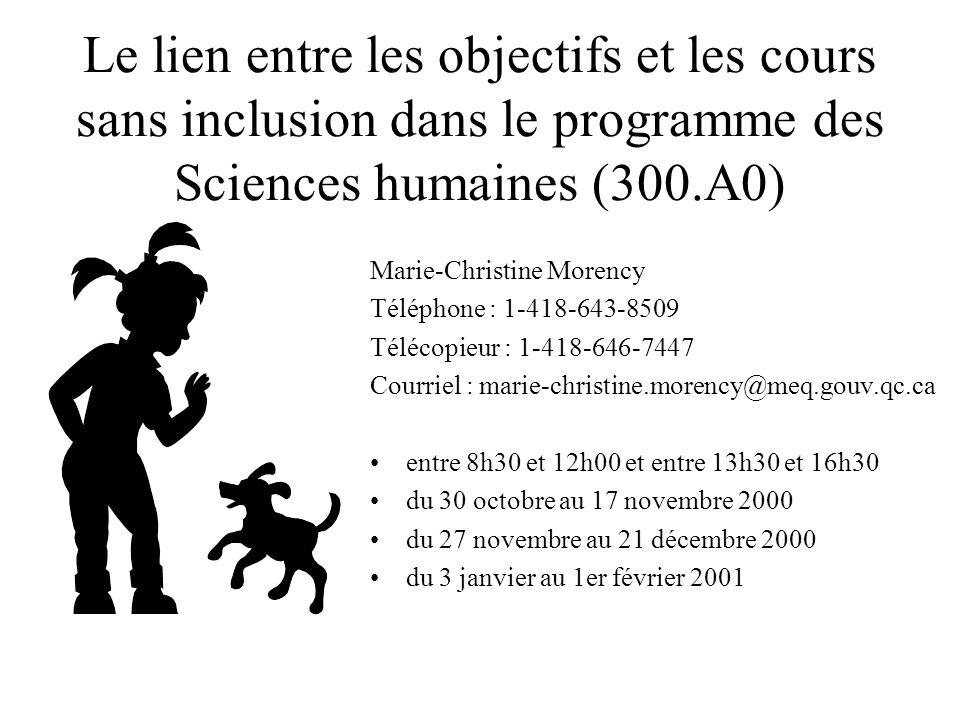 Le lien entre les objectifs et les cours sans inclusion dans le programme des Sciences humaines (300.A0) Marie-Christine Morency Téléphone : 1-418-643-8509 Télécopieur : 1-418-646-7447 Courriel : marie-christine.morency@meq.gouv.qc.ca entre 8h30 et 12h00 et entre 13h30 et 16h30 du 30 octobre au 17 novembre 2000 du 27 novembre au 21 décembre 2000 du 3 janvier au 1er février 2001