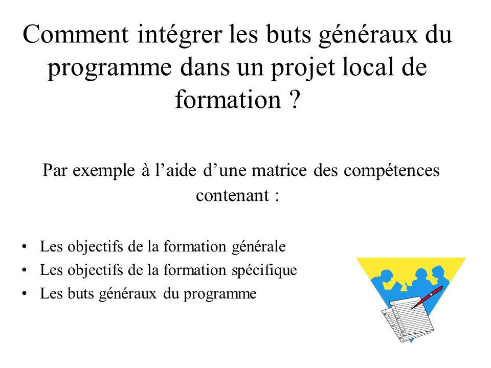 Comment intégrer les buts généraux du programme dans un projet local de formation ? Par exemple à l'aide d'une matrice des compétences contenant : Les