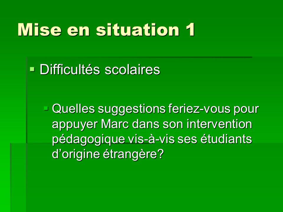 Mise en situation 1  Difficultés scolaires  Quelles suggestions feriez-vous pour appuyer Marc dans son intervention pédagogique vis-à-vis ses étudiants d'origine étrangère