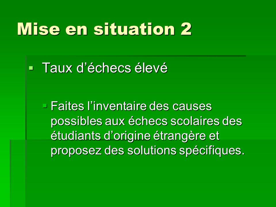 Mise en situation 2  Taux d'échecs élevé  Faites l'inventaire des causes possibles aux échecs scolaires des étudiants d'origine étrangère et proposez des solutions spécifiques.
