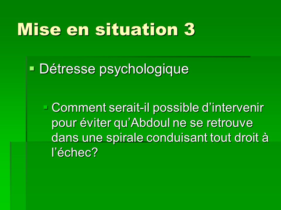 Mise en situation 3  Détresse psychologique  Comment serait-il possible d'intervenir pour éviter qu'Abdoul ne se retrouve dans une spirale conduisant tout droit à l'échec