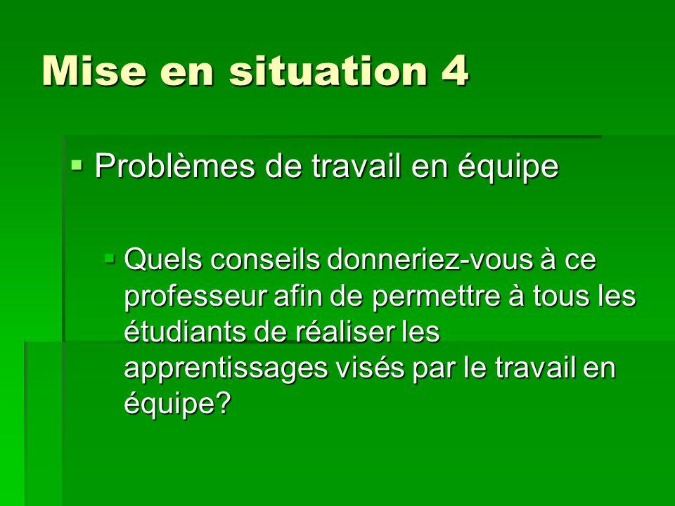 Mise en situation 4 Mise en situation 4  Problèmes de travail en équipe  Quels conseils donneriez-vous à ce professeur afin de permettre à tous les étudiants de réaliser les apprentissages visés par le travail en équipe