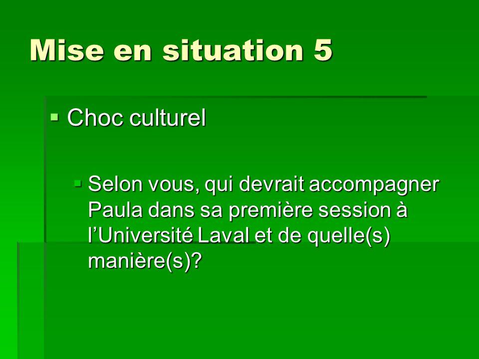 Mise en situation 5  Choc culturel  Selon vous, qui devrait accompagner Paula dans sa première session à l'Université Laval et de quelle(s) manière(s)