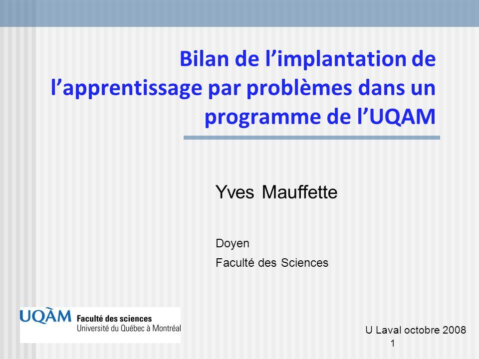 1 Bilan de l'implantation de l'apprentissage par problèmes dans un programme de l'UQAM Yves Mauffette Doyen Faculté des Sciences U Laval octobre 2008