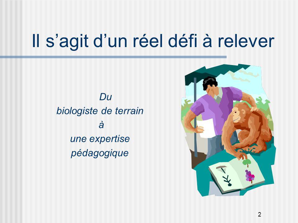 2 Il s'agit d'un réel défi à relever Du biologiste de terrain à une expertise pédagogique