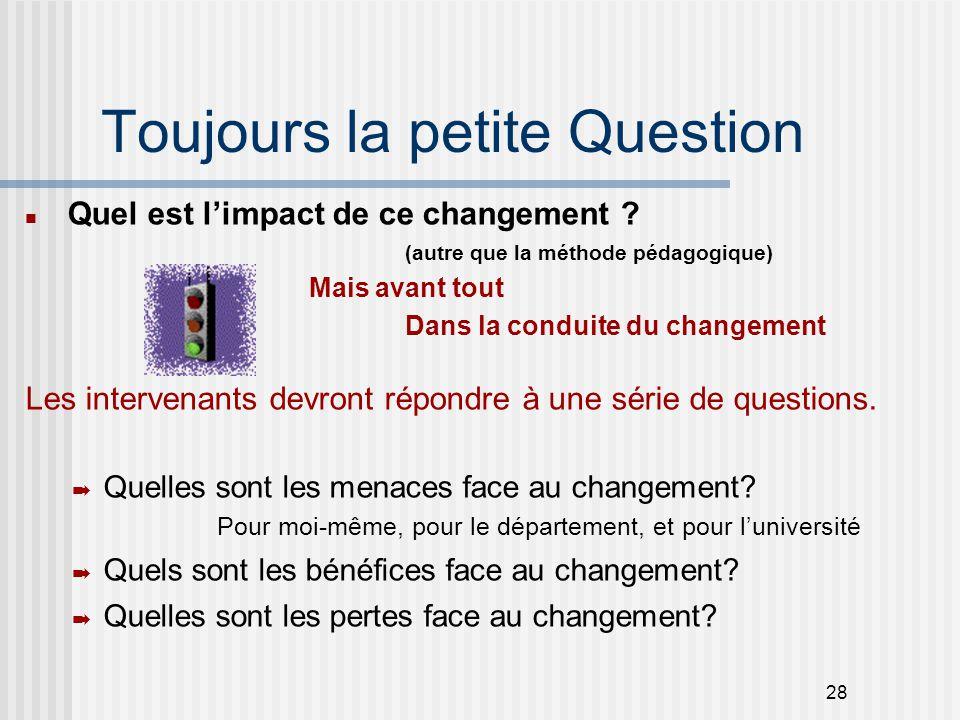 28 Toujours la petite Question Quel est l'impact de ce changement ? (autre que la méthode pédagogique) Mais avant tout Dans la conduite du changement
