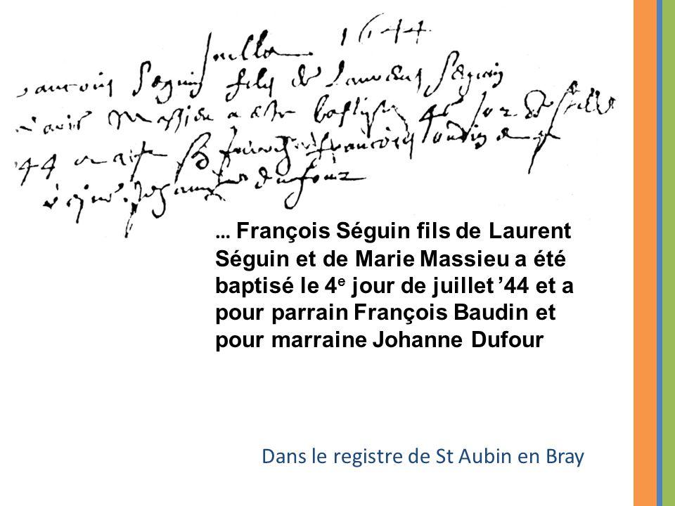 Dans le registre de St Aubin en Bray … François Séguin fils de Laurent Séguin et de Marie Massieu a été baptisé le 4 e jour de juillet '44 et a pour parrain François Baudin et pour marraine Johanne Dufour