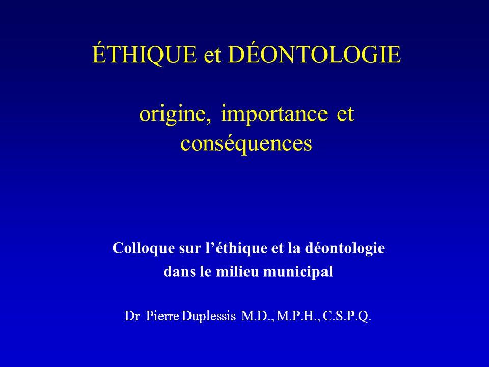 ÉTHIQUE et DÉONTOLOGIE origine, importance et conséquences Colloque sur l'éthique et la déontologie dans le milieu municipal Dr Pierre Duplessis M.D., M.P.H., C.S.P.Q.