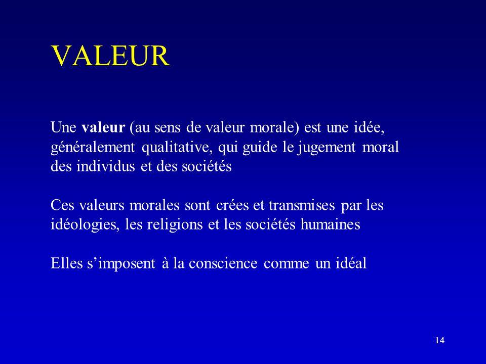 VALEUR Une valeur (au sens de valeur morale) est une idée, généralement qualitative, qui guide le jugement moral des individus et des sociétés Ces valeurs morales sont crées et transmises par les idéologies, les religions et les sociétés humaines Elles s'imposent à la conscience comme un idéal 14