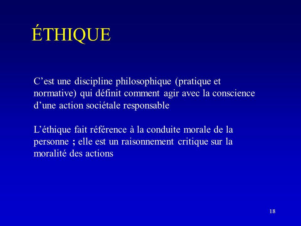 ÉTHIQUE C'est une discipline philosophique (pratique et normative) qui définit comment agir avec la conscience d'une action sociétale responsable L'éthique fait référence à la conduite morale de la personne ; elle est un raisonnement critique sur la moralité des actions 18