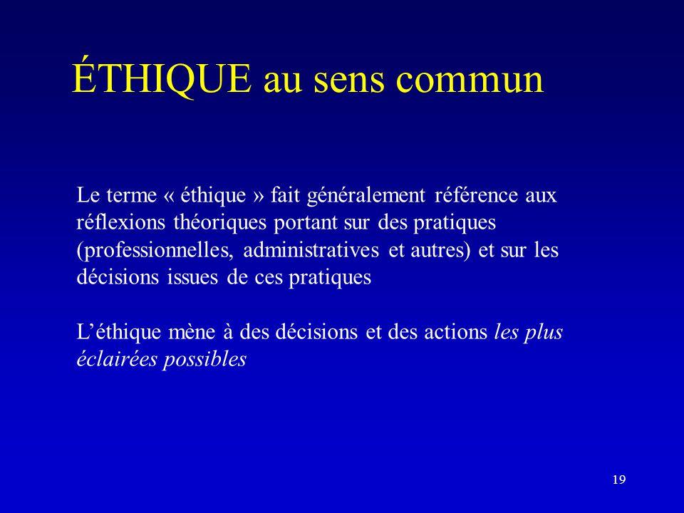 ÉTHIQUE au sens commun Le terme « éthique » fait généralement référence aux réflexions théoriques portant sur des pratiques (professionnelles, administratives et autres) et sur les décisions issues de ces pratiques L'éthique mène à des décisions et des actions les plus éclairées possibles 19