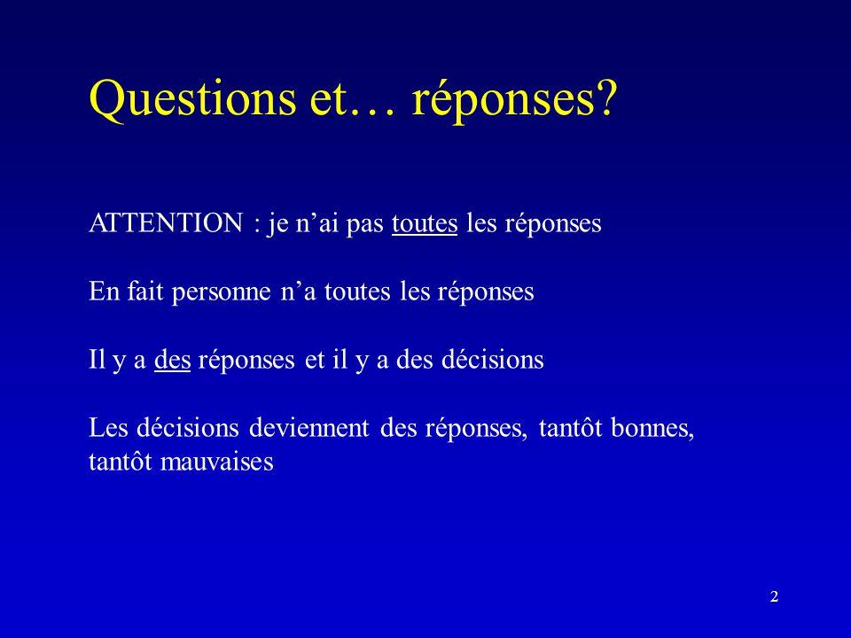 Questions et… réponses? ATTENTION : je n'ai pas toutes les réponses En fait personne n'a toutes les réponses Il y a des réponses et il y a des décisio
