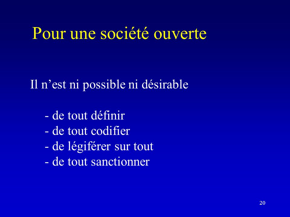 Pour une société ouverte Il n'est ni possible ni désirable - de tout définir - de tout codifier - de légiférer sur tout - de tout sanctionner 20