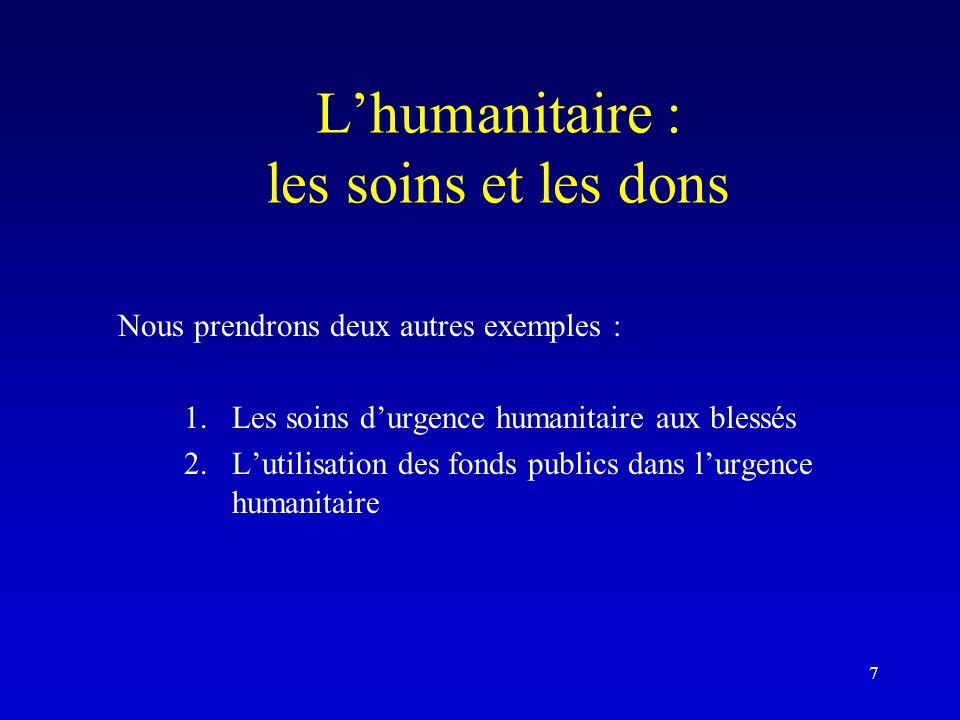 L'humanitaire : les soins et les dons Nous prendrons deux autres exemples : 1.Les soins d'urgence humanitaire aux blessés 2.L'utilisation des fonds publics dans l'urgence humanitaire 7