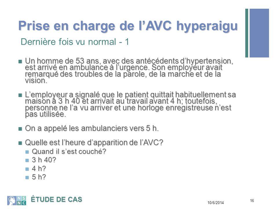 17 Nous savons : Nous savons : que le patient est arrivé en automobile; il est peu probable que l'AVC a débuté avant qu'il ne quitte la maison.