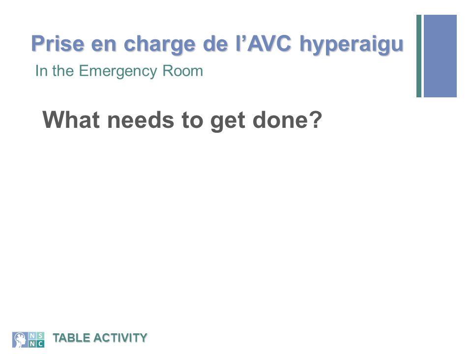 What needs to get done? In the Emergency Room TABLE ACTIVITY Prise en charge de l'AVC hyperaigu