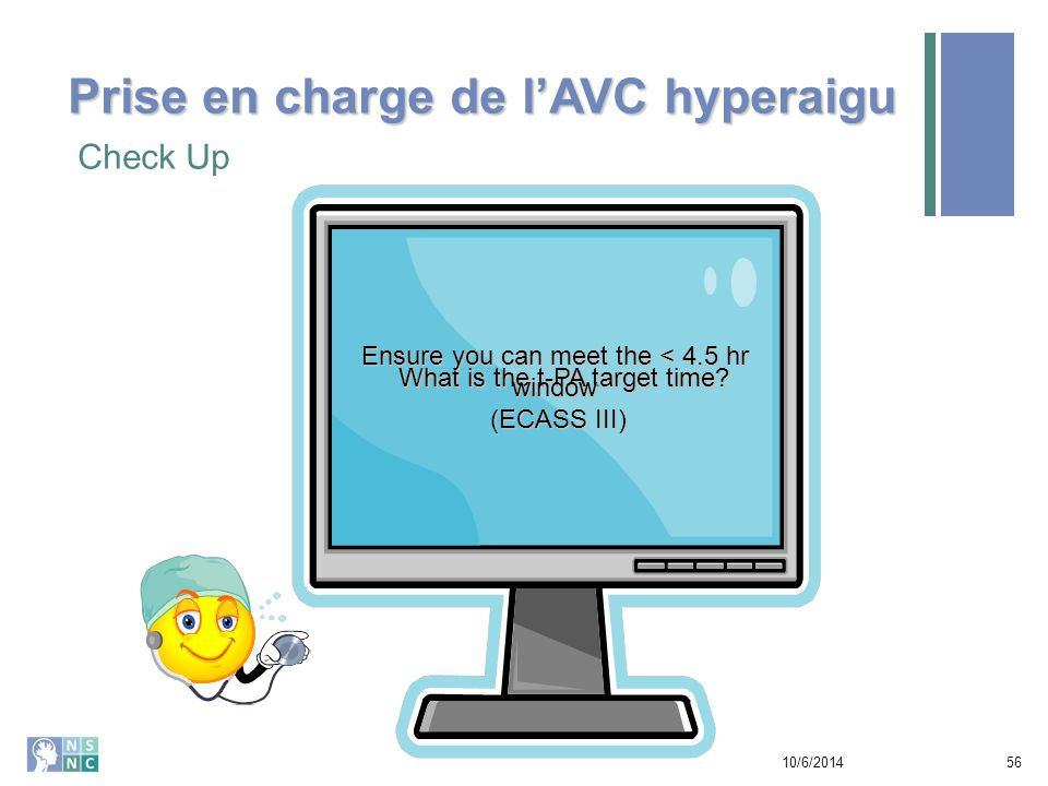 Check Up 10/6/201456 What is the t-PA target time? Ensure you can meet the < 4.5 hr window (ECASS III) Prise en charge de l'AVC hyperaigu