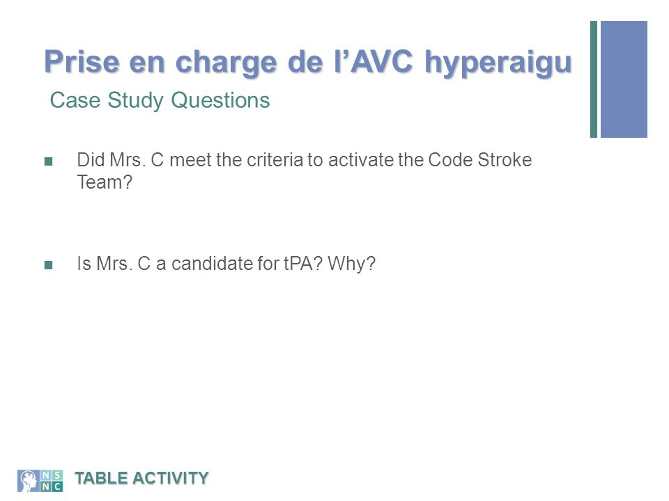Did Mrs. C meet the criteria to activate the Code Stroke Team? Is Mrs. C a candidate for tPA? Why? Case Study Questions TABLE ACTIVITY Prise en charge