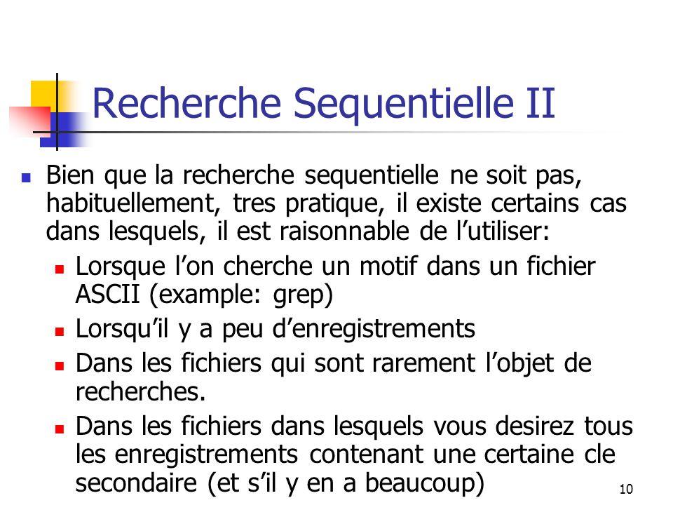 10 Recherche Sequentielle II Bien que la recherche sequentielle ne soit pas, habituellement, tres pratique, il existe certains cas dans lesquels, il est raisonnable de l'utiliser: Lorsque l'on cherche un motif dans un fichier ASCII (example: grep) Lorsqu'il y a peu d'enregistrements Dans les fichiers qui sont rarement l'objet de recherches.