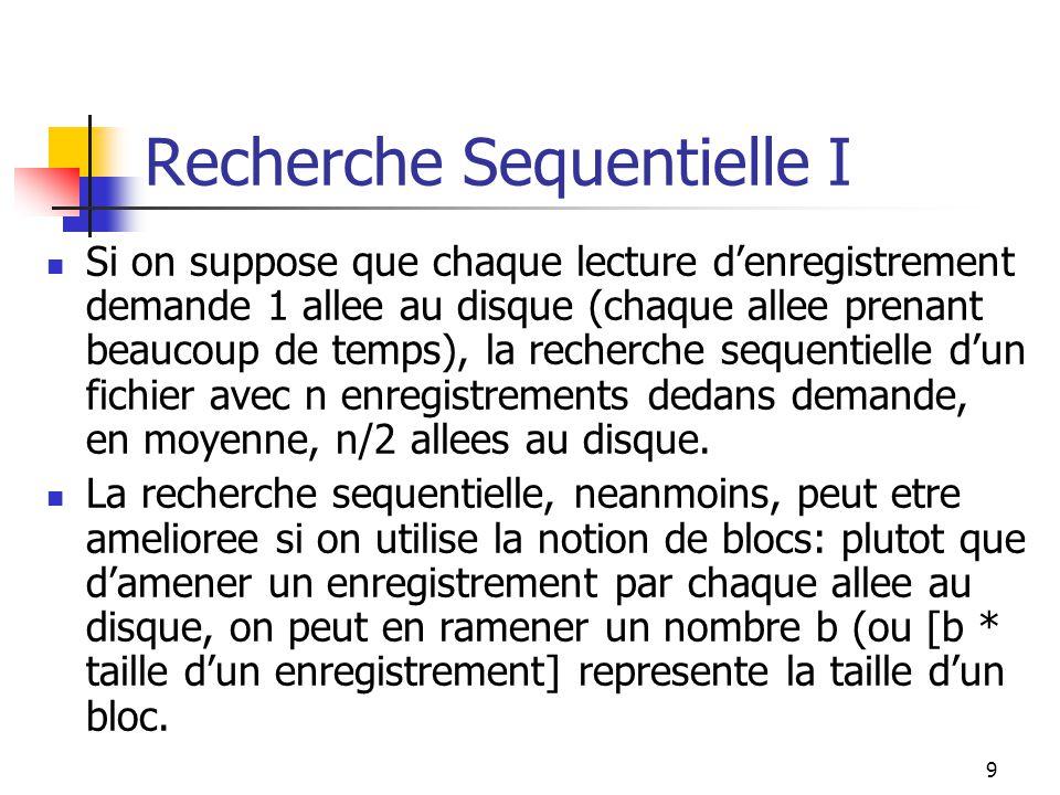 9 Recherche Sequentielle I Si on suppose que chaque lecture d'enregistrement demande 1 allee au disque (chaque allee prenant beaucoup de temps), la recherche sequentielle d'un fichier avec n enregistrements dedans demande, en moyenne, n/2 allees au disque.