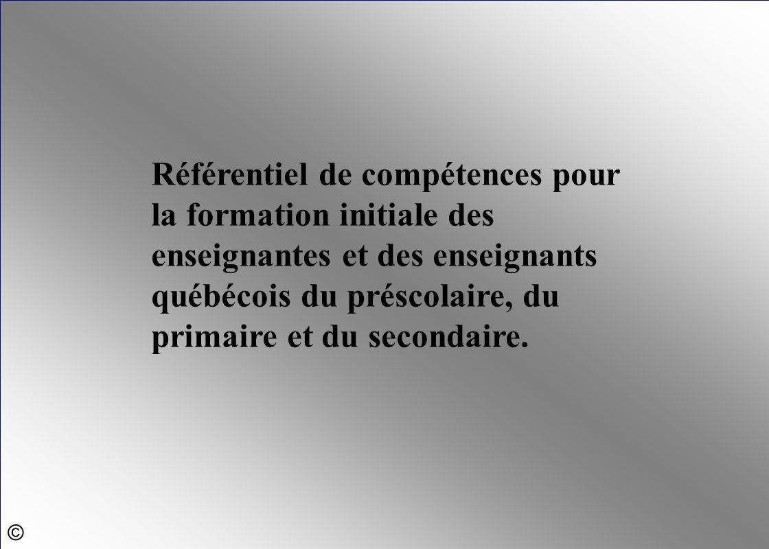 Référentiel de compétences pour la formation initiale des enseignantes et des enseignants québécois du préscolaire, du primaire et du secondaire. ©