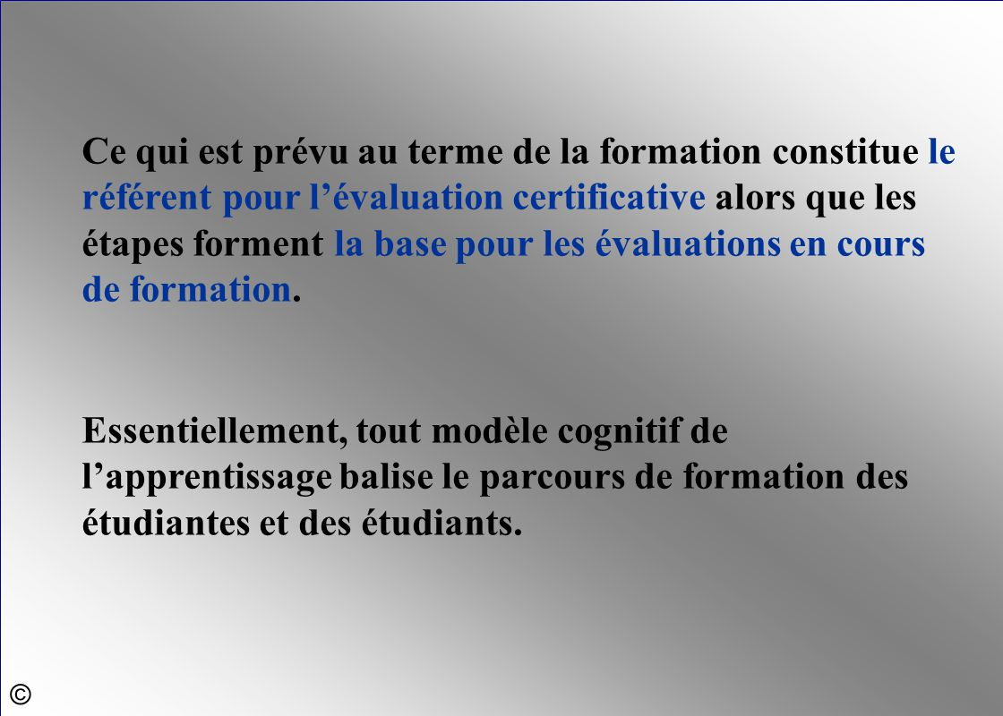 Ce qui est prévu au terme de la formation constitue le référent pour l'évaluation certificative alors que les étapes forment la base pour les évaluati