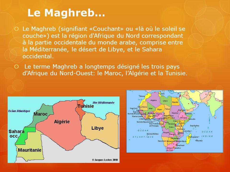 Le Maghreb…  Le Maghreb (signifiant «Couchant» ou «là où le soleil se couche») est la région d'Afrique du Nord correspondant à la partie occidentale