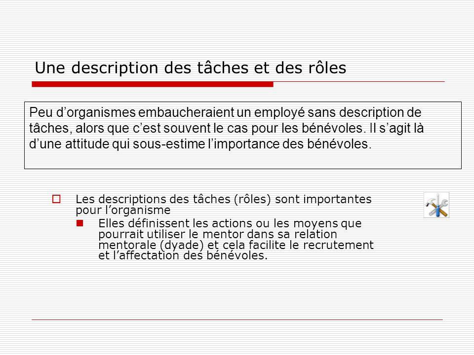 Une description des tâches et des rôles  Les descriptions des tâches (rôles) sont importantes pour l'organisme Elles définissent les actions ou les moyens que pourrait utiliser le mentor dans sa relation mentorale (dyade) et cela facilite le recrutement et l'affectation des bénévoles.