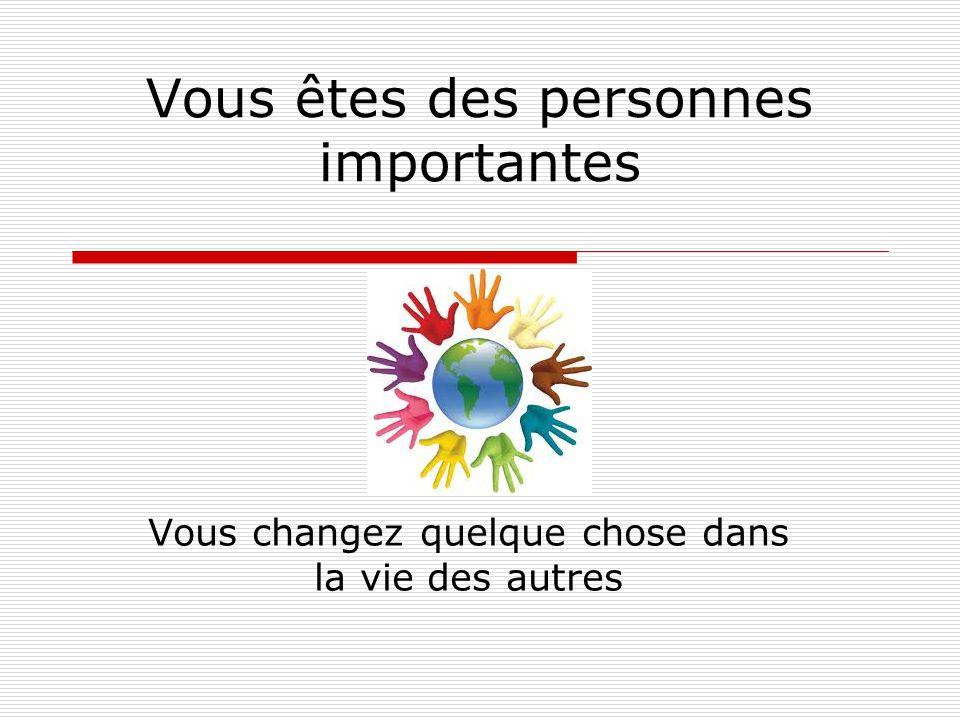 Vous êtes des personnes importantes Vous changez quelque chose dans la vie des autres