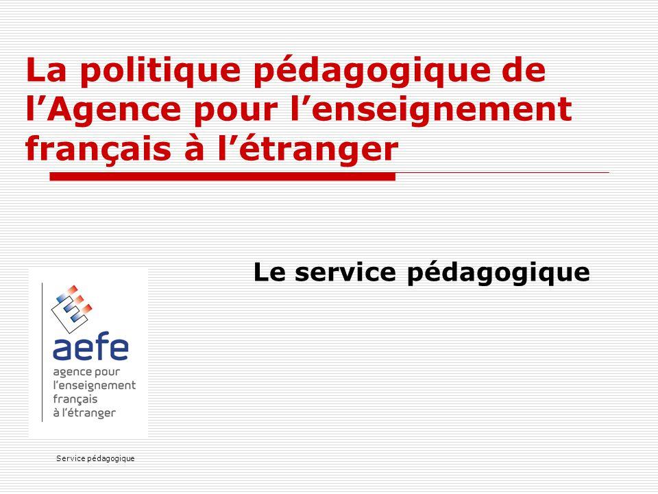 Service pédagogique La politique pédagogique de l'Agence pour l'enseignement français à l'étranger Le service pédagogique
