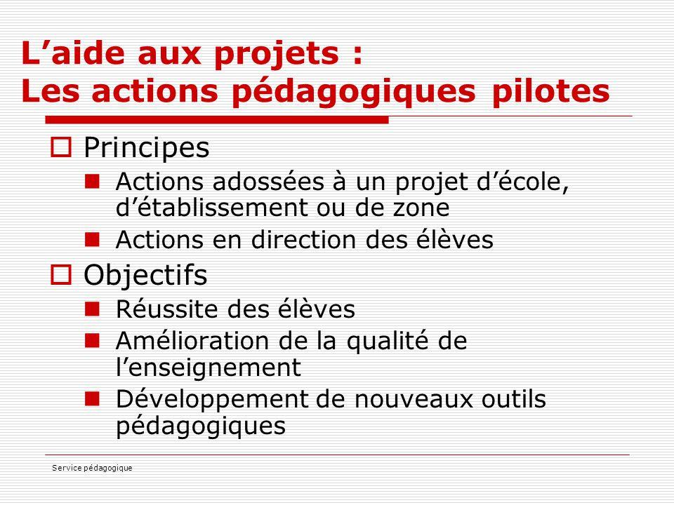 Service pédagogique L'aide aux projets : Les actions pédagogiques pilotes  Principes Actions adossées à un projet d'école, d'établissement ou de zone