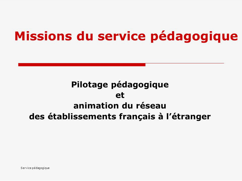 Service pédagogique Missions du service pédagogique Pilotage pédagogique et animation du réseau des établissements français à l'étranger