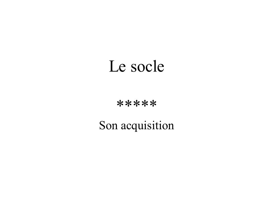 Le socle ***** Son acquisition