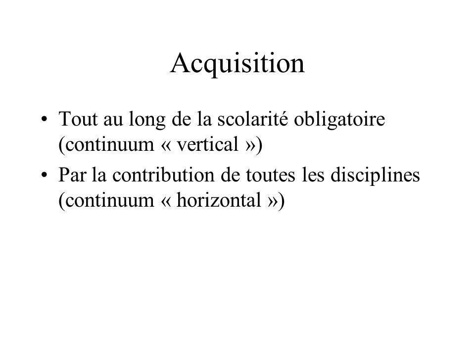 Acquisition Tout au long de la scolarité obligatoire (continuum « vertical ») Par la contribution de toutes les disciplines (continuum « horizontal »)