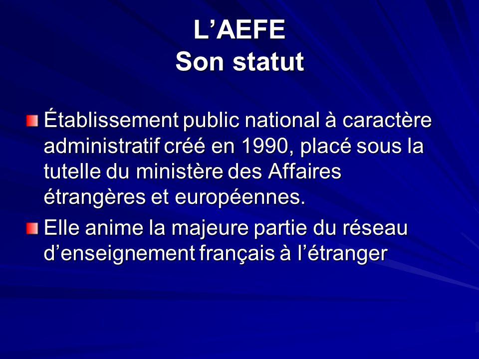 L'AEFE Son statut Établissement public national à caractère administratif créé en 1990, placé sous la tutelle du ministère des Affaires étrangères et
