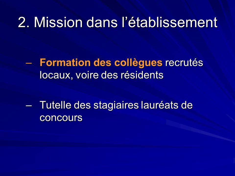 2. Mission dans l'établissement –Formation des collègues recrutés locaux, voire des résidents –Tutelle des stagiaires lauréats de concours