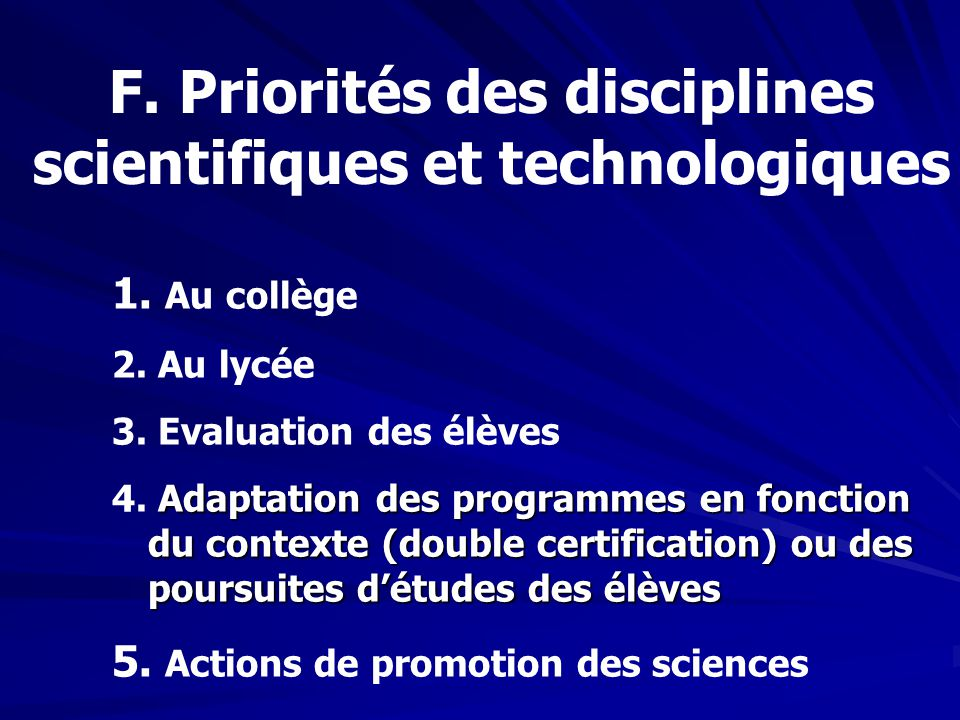 F. Priorités des disciplines scientifiques et technologiques 1. Au collège 2. Au lycée 3. Evaluation des élèves Adaptation des programmes en fonction
