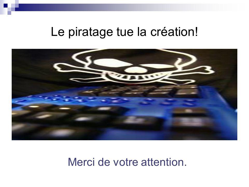 Le piratage tue la création! Merci de votre attention.