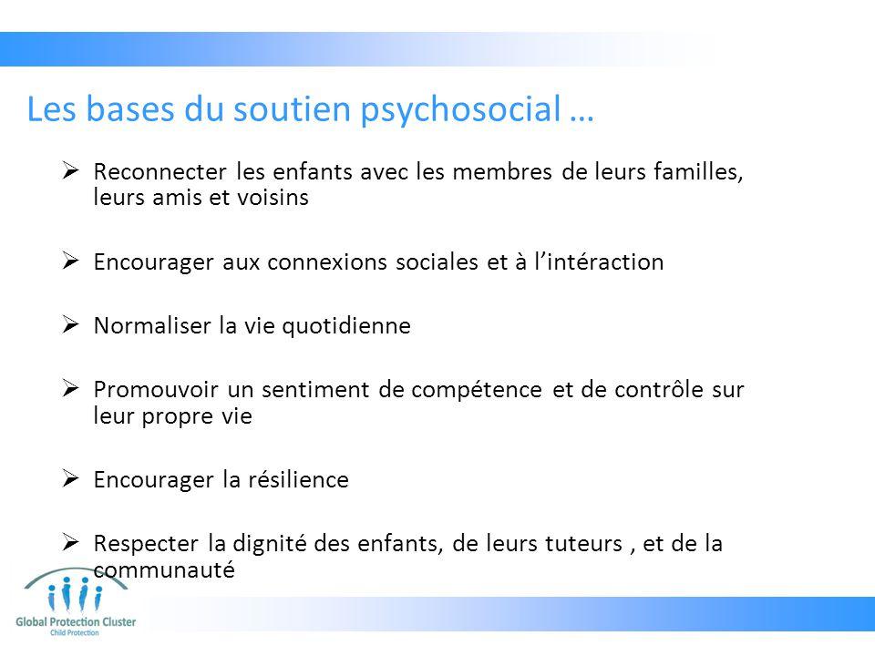 Les bases du soutien psychosocial …  Reconnecter les enfants avec les membres de leurs familles, leurs amis et voisins  Encourager aux connexions so