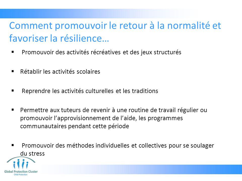 Comment promouvoir le retour à la normalité et favoriser la résilience…  Promouvoir des activités récréatives et des jeux structurés  Rétablir les a