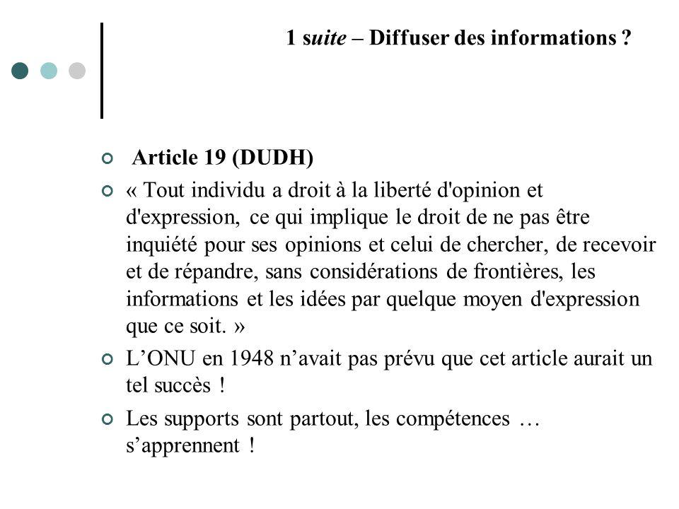 Article 19 (DUDH) « Tout individu a droit à la liberté d opinion et d expression, ce qui implique le droit de ne pas être inquiété pour ses opinions et celui de chercher, de recevoir et de répandre, sans considérations de frontières, les informations et les idées par quelque moyen d expression que ce soit.