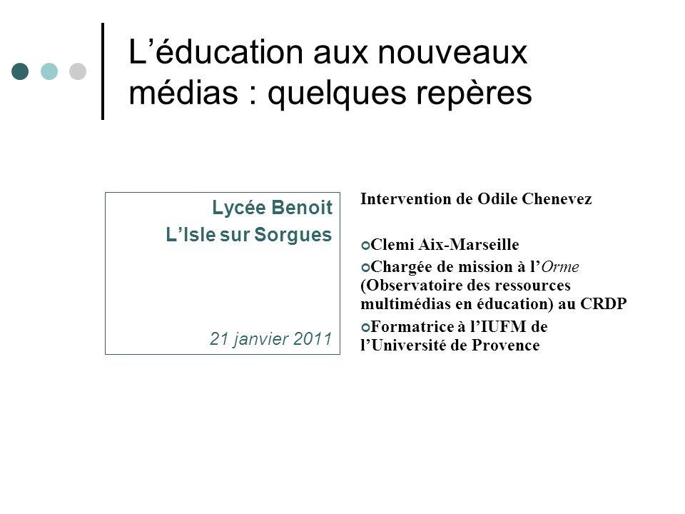 L'éducation aux nouveaux médias : quelques repères Lycée Benoit L'Isle sur Sorgues 21 janvier 2011 Intervention de Odile Chenevez Clemi Aix-Marseille Chargée de mission à l'Orme (Observatoire des ressources multimédias en éducation) au CRDP Formatrice à l'IUFM de l'Université de Provence